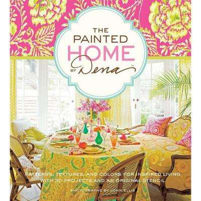 The Painted Home by Dena: Patterns, Textures and Colors for Inspired Living with 20 Projects and an Original Stencil