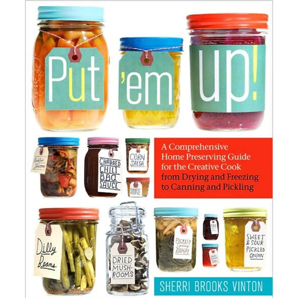 Put em Up: A Comprehensive Home Preserving Guide for the Creative Cook